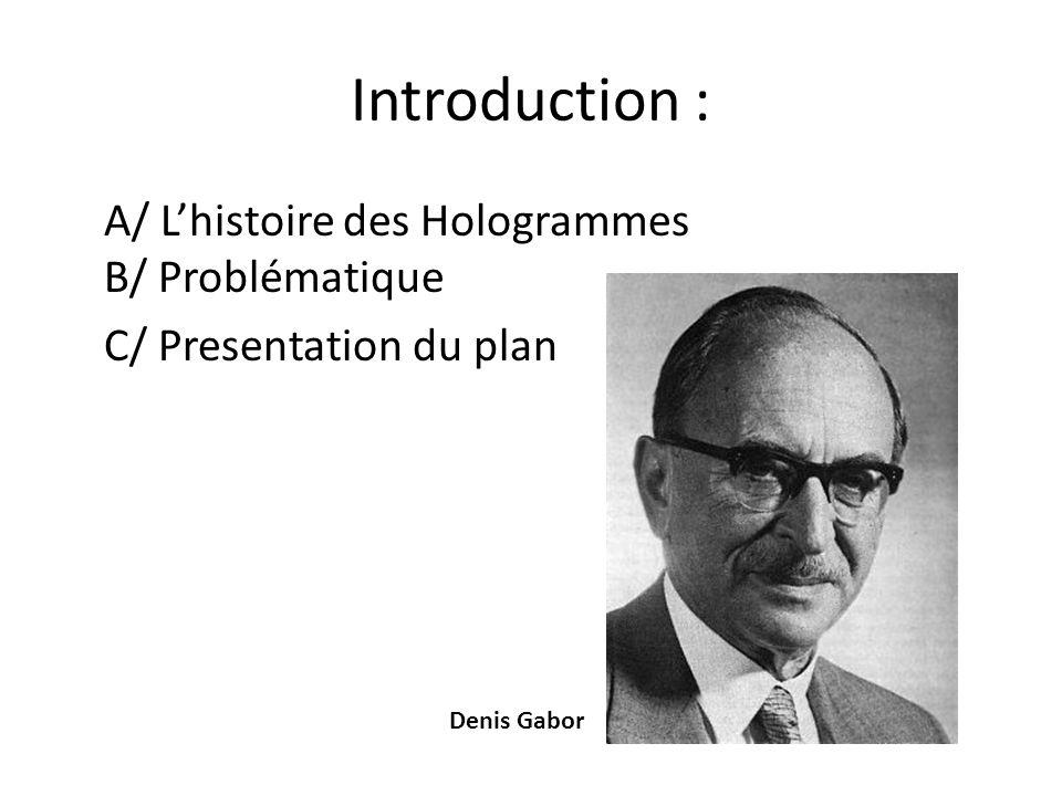 Introduction : A/ L'histoire des Hologrammes B/ Problématique C/ Presentation du plan Denis Gabor