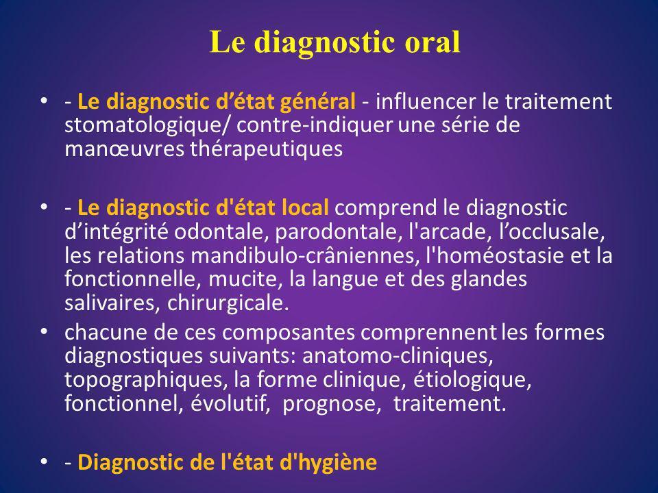 Le diagnostic oral - Le diagnostic d'état général - influencer le traitement stomatologique/ contre-indiquer une série de manœuvres thérapeutiques.