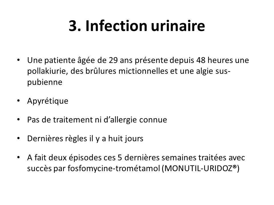 3. Infection urinaire Une patiente âgée de 29 ans présente depuis 48 heures une pollakiurie, des brûlures mictionnelles et une algie sus-pubienne.