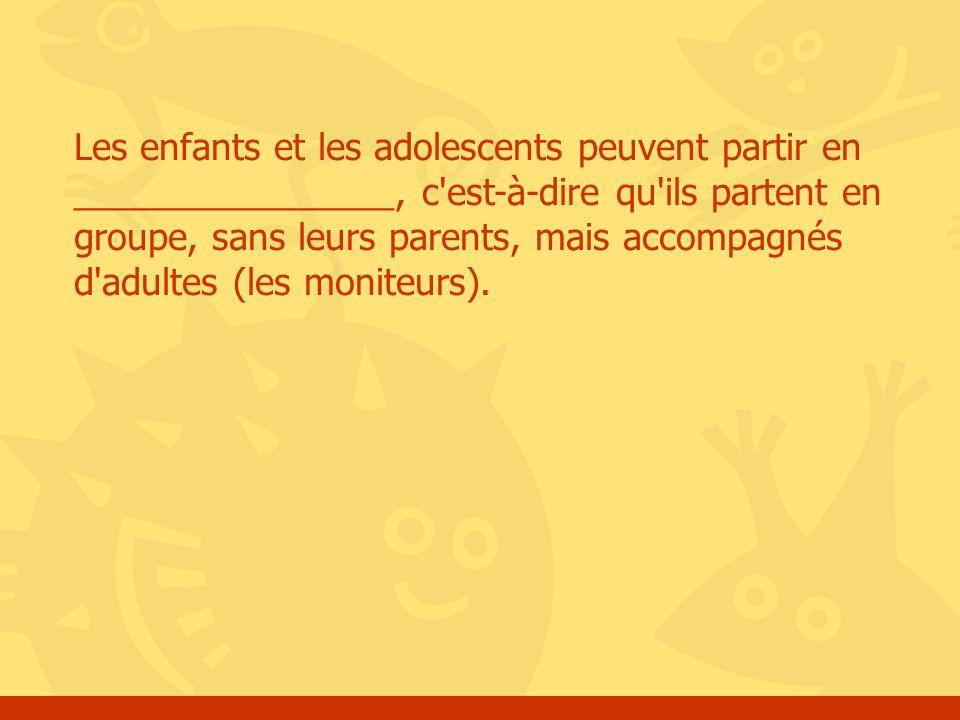Les enfants et les adolescents peuvent partir en ________________, c est-à-dire qu ils partent en groupe, sans leurs parents, mais accompagnés d adultes (les moniteurs).