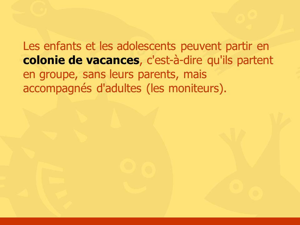 Les enfants et les adolescents peuvent partir en colonie de vacances, c est-à-dire qu ils partent en groupe, sans leurs parents, mais accompagnés d adultes (les moniteurs).