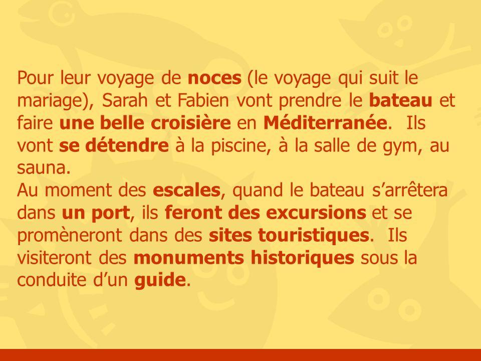 Pour leur voyage de noces (le voyage qui suit le mariage), Sarah et Fabien vont prendre le bateau et faire une belle croisière en Méditerranée. Ils vont se détendre à la piscine, à la salle de gym, au sauna.