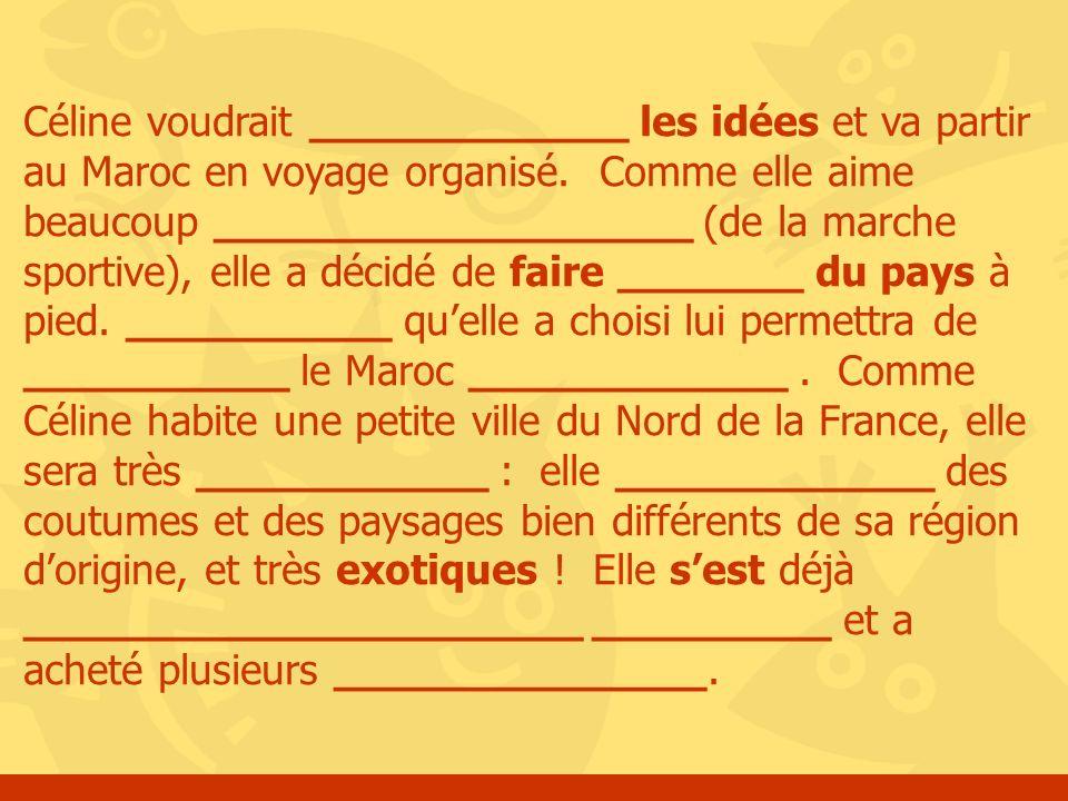 Céline voudrait ____________ les idées et va partir au Maroc en voyage organisé. Comme elle aime beaucoup __________________ (de la marche