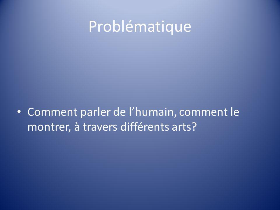 Problématique Comment parler de l'humain, comment le montrer, à travers différents arts