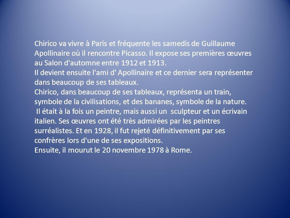 Chirico va vivre à Paris et fréquente les samedis de Guillaume Apollinaire où il rencontre Picasso. Il expose ses premières œuvres au Salon d automne entre 1912 et 1913.