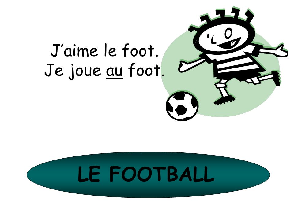 J'aime le foot. Je joue au foot. LE FOOTBALL