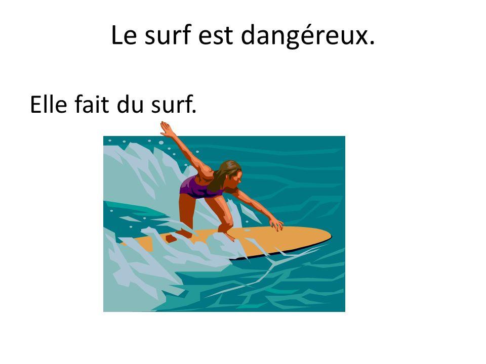 Le surf est dangéreux. Elle fait du surf.