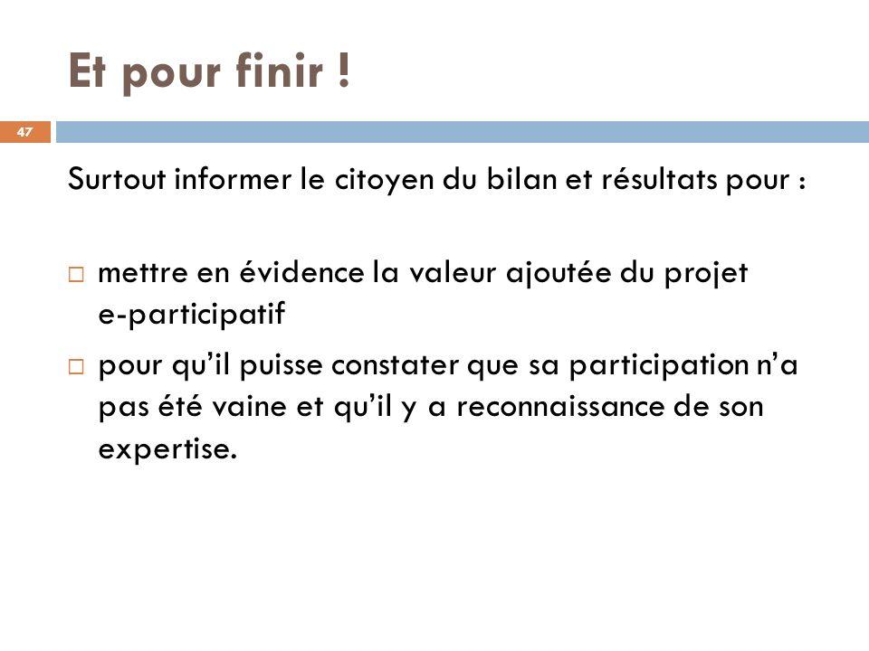 Et pour finir ! Surtout informer le citoyen du bilan et résultats pour : mettre en évidence la valeur ajoutée du projet e-participatif.