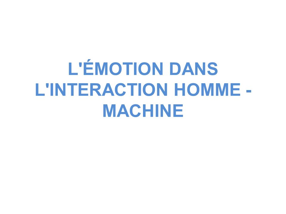 L ÉMOTION DANS L INTERACTION HOMME - MACHINE