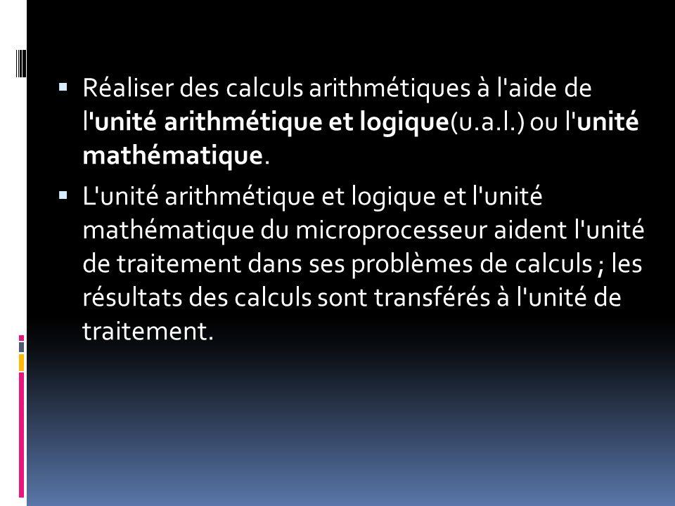 Réaliser des calculs arithmétiques à l aide de l unité arithmétique et logique(u.a.l.) ou l unité mathématique.