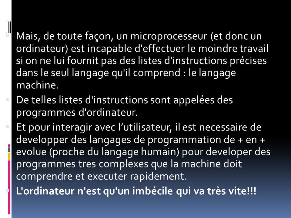 Mais, de toute façon, un microprocesseur (et donc un ordinateur) est incapable d effectuer le moindre travail si on ne lui fournit pas des listes d instructions précises dans le seul langage qu il comprend : le langage machine.