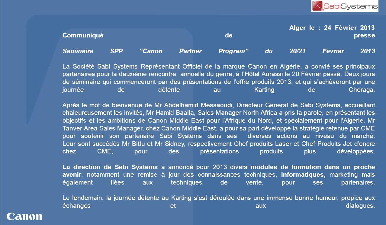 Alger le : 24 Février 2013 Communiqué de presse Seminaire SPP Canon Partner Program du 20/21 Fevrier 2013 La Société Sabi Systems Représentant Officiel de la marque Canon en Algérie, a convié ses principaux partenaires pour la deuxième rencontre annuelle du genre, à l'Hôtel Aurassi le 20 Février passé.