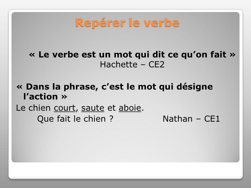 Repérer le verbe « Le verbe est un mot qui dit ce qu'on fait » Hachette – CE2. « Dans la phrase, c'est le mot qui désigne l'action »