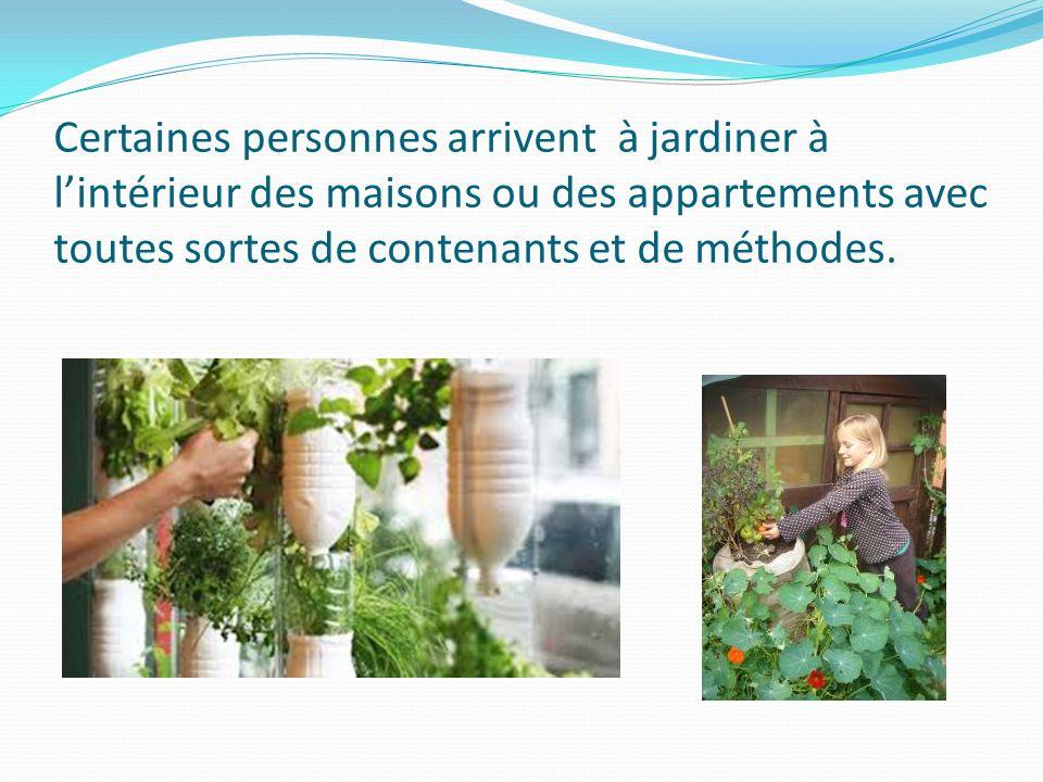 Certaines personnes arrivent à jardiner à l'intérieur des maisons ou des appartements avec toutes sortes de contenants et de méthodes.