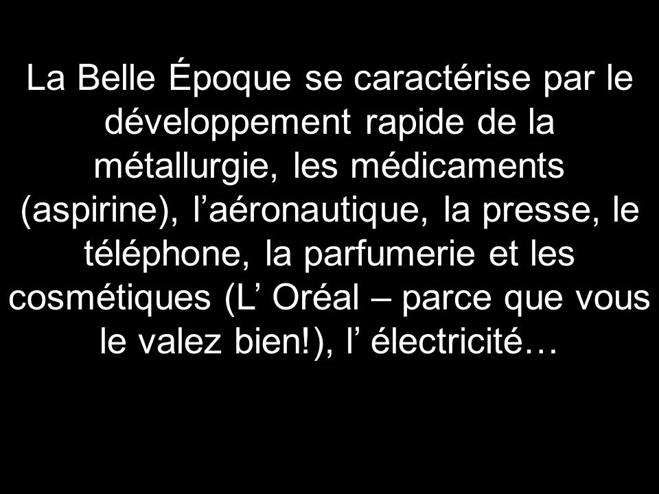 La Belle Époque se caractérise par le développement rapide de la métallurgie, les médicaments (aspirine), l'aéronautique, la presse, le téléphone, la parfumerie et les cosmétiques (L' Oréal – parce que vous le valez bien!), l' électricité…