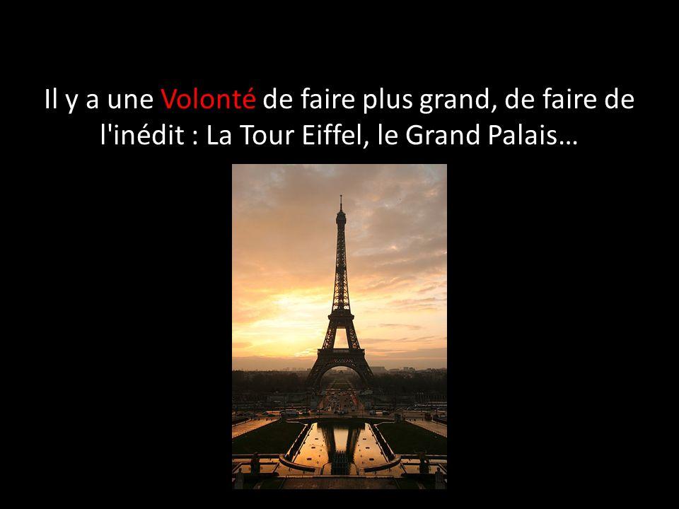 Il y a une Volonté de faire plus grand, de faire de l inédit : La Tour Eiffel, le Grand Palais…