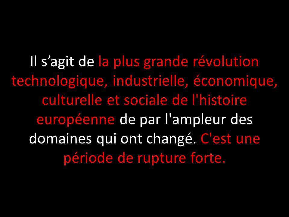 Il s'agit de la plus grande révolution technologique, industrielle, économique, culturelle et sociale de l histoire européenne de par l ampleur des domaines qui ont changé.