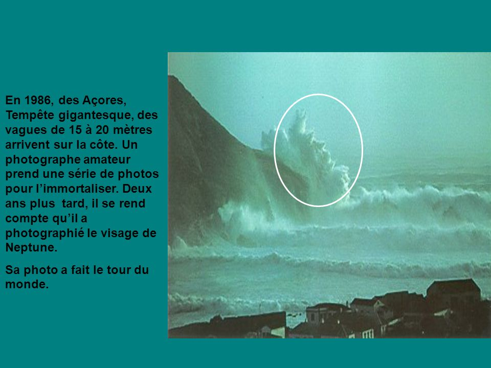En 1986, des Açores, Tempête gigantesque, des vagues de 15 à 20 mètres arrivent sur la côte. Un photographe amateur prend une série de photos pour l'immortaliser. Deux ans plus tard, il se rend compte qu'il a photographié le visage de Neptune.