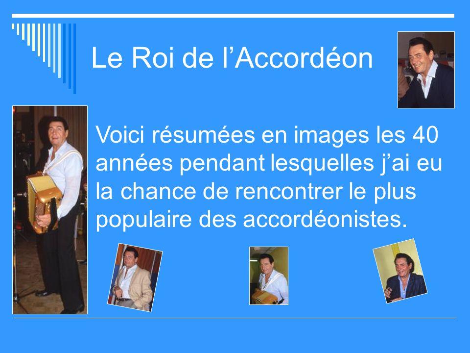 Le Roi de l'Accordéon Voici résumées en images les 40 années pendant lesquelles j'ai eu la chance de rencontrer le plus populaire des accordéonistes.