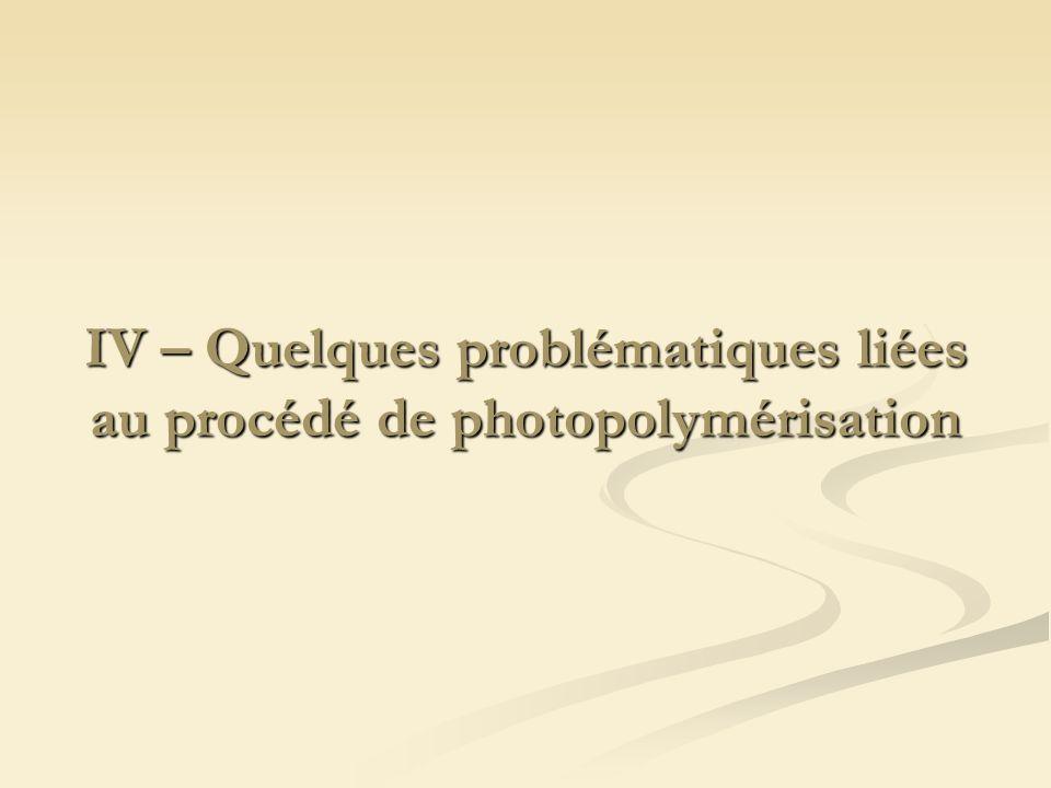 IV – Quelques problématiques liées au procédé de photopolymérisation