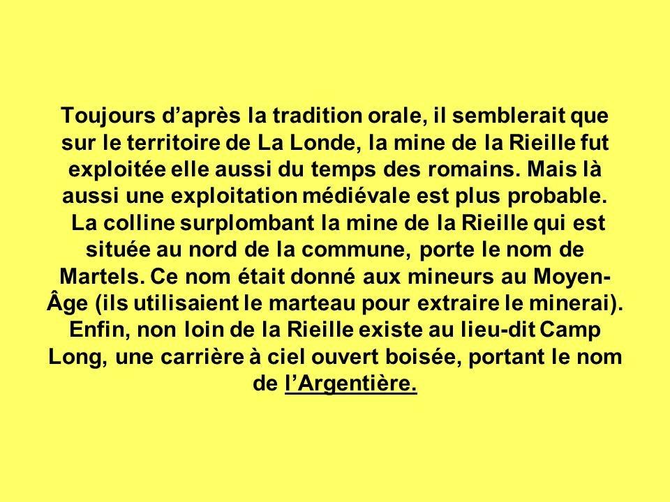 Toujours d'après la tradition orale, il semblerait que sur le territoire de La Londe, la mine de la Rieille fut exploitée elle aussi du temps des romains.