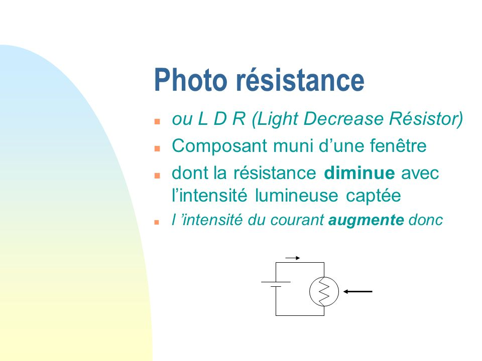 Photo résistance ou L D R (Light Decrease Résistor)