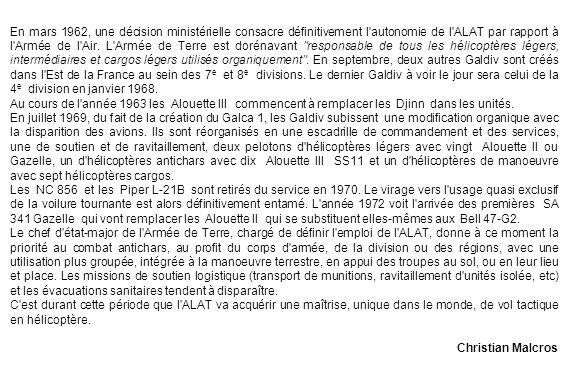 En mars 1962, une décision ministérielle consacre définitivement l autonomie de l ALAT par rapport à l Armée de l Air. L Armée de Terre est dorénavant responsable de tous les hélicoptères légers, intermédiaires et cargos légers utilisés organiquement . En septembre, deux autres Galdiv sont créés dans l Est de la France au sein des 7e et 8e divisions. Le dernier Galdiv à voir le jour sera celui de la 4e division en janvier 1968.