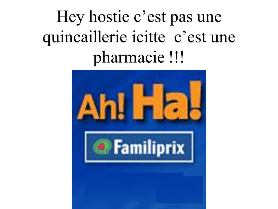Hey hostie c'est pas une quincaillerie icitte c'est une pharmacie !!!