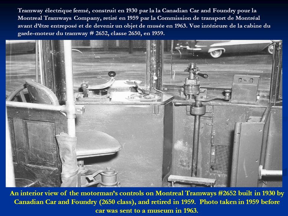 Tramway électrique fermé, construit en 1930 par la la Canadian Car and Foundry pour la Montreal Tramways Company, retiré en 1959 par la Commission de transport de Montréal avant d'être entreposé et de devenir un objet de musée en 1963. Vue intérieure de la cabine du garde-moteur du tramway # 2652, classe 2650, en 1959.