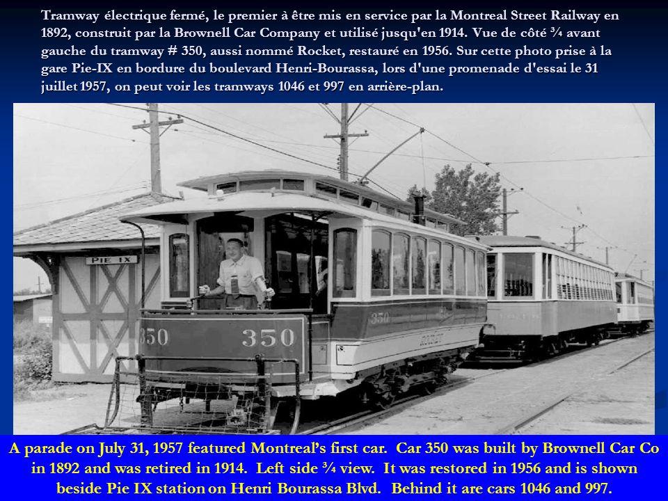 Tramway électrique fermé, le premier à être mis en service par la Montreal Street Railway en 1892, construit par la Brownell Car Company et utilisé jusqu en 1914. Vue de côté ¾ avant gauche du tramway # 350, aussi nommé Rocket, restauré en 1956. Sur cette photo prise à la gare Pie-IX en bordure du boulevard Henri-Bourassa, lors d une promenade d essai le 31 juillet 1957, on peut voir les tramways 1046 et 997 en arrière-plan.