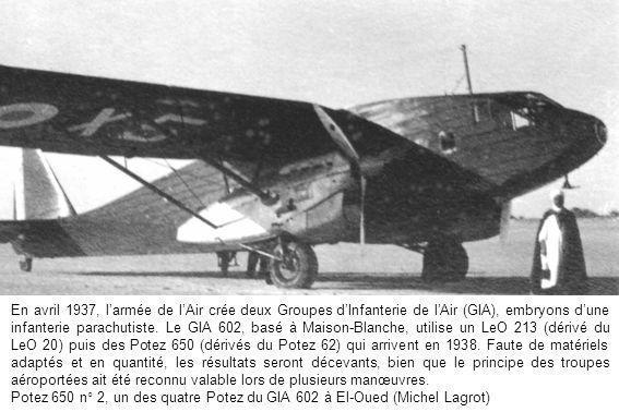 En avril 1937, l'armée de l'Air crée deux Groupes d'Infanterie de l'Air (GIA), embryons d'une infanterie parachutiste. Le GIA 602, basé à Maison-Blanche, utilise un LeO 213 (dérivé du LeO 20) puis des Potez 650 (dérivés du Potez 62) qui arrivent en 1938. Faute de matériels adaptés et en quantité, les résultats seront décevants, bien que le principe des troupes aéroportées ait été reconnu valable lors de plusieurs manœuvres.