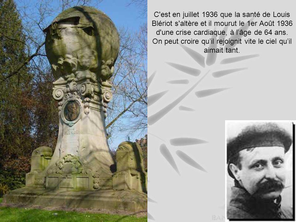 C est en juillet 1936 que la santé de Louis Blériot s altère et il mourut le 1er Août 1936 d une crise cardiaque, à l'âge de 64 ans.