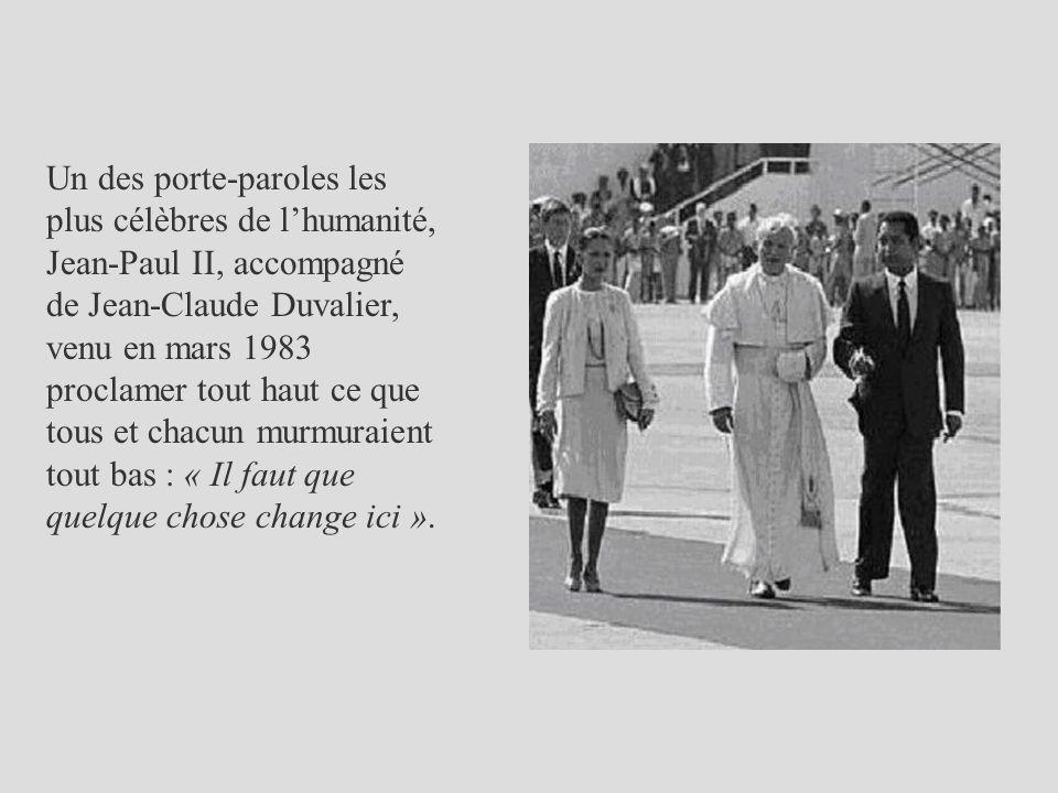 Un des porte-paroles les plus célèbres de l'humanité, Jean-Paul II, accompagné de Jean-Claude Duvalier, venu en mars 1983 proclamer tout haut ce que tous et chacun murmuraient tout bas : « Il faut que quelque chose change ici ».