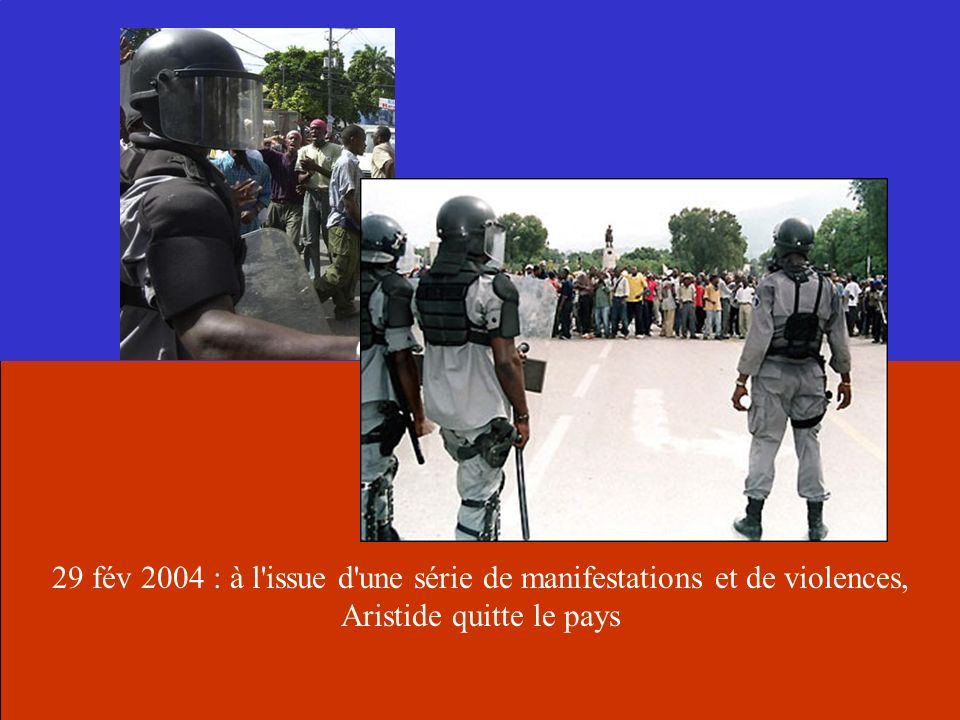29 fév 2004 : à l issue d une série de manifestations et de violences, Aristide quitte le pays