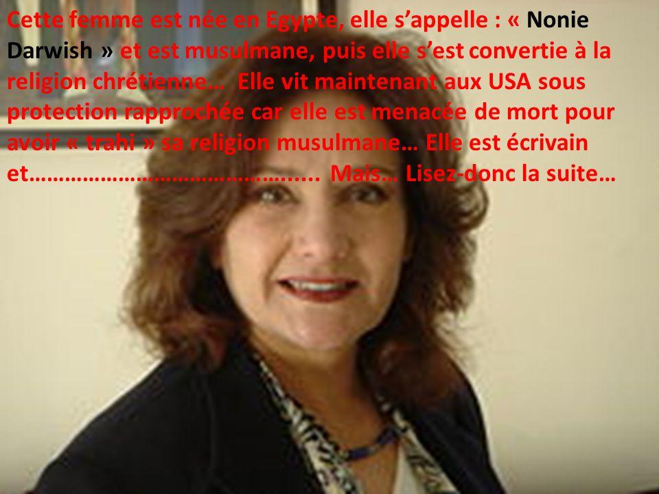 Cette femme est née en Egypte, elle s'appelle : « Nonie Darwish » et est musulmane, puis elle s'est convertie à la religion chrétienne… Elle vit maintenant aux USA sous protection rapprochée car elle est menacée de mort pour avoir « trahi » sa religion musulmane… Elle est écrivain et……………………………………......