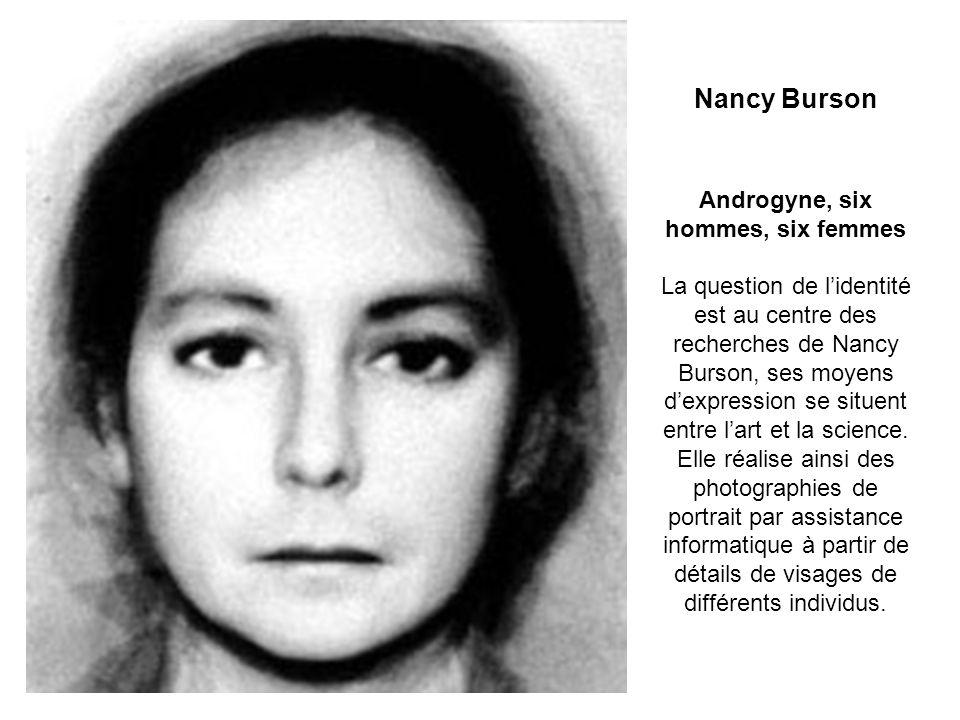 Nancy Burson Androgyne, six hommes, six femmes La question de l'identité est au centre des recherches de Nancy Burson, ses moyens d'expression se situent entre l'art et la science.