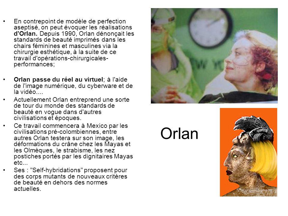 En contrepoint de modèle de perfection aseptisé, on peut évoquer les réalisations d Orlan. Depuis 1990, Orlan dénonçait les standards de beauté imprimés dans les chairs féminines et masculines via la chirurgie esthétique, à la suite de ce travail d opérations-chirurgicales-performances;