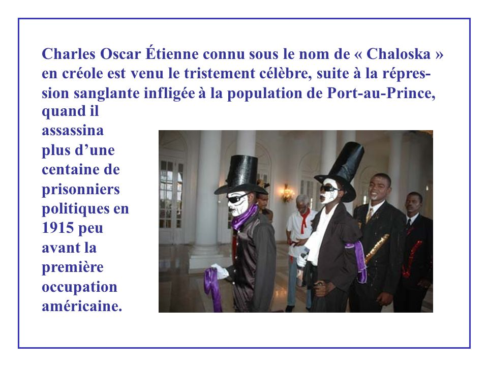 Charles Oscar Étienne connu sous le nom de « Chaloska » en créole est venu le tristement célèbre, suite à la répres-sion sanglante infligée à la population de Port-au-Prince,