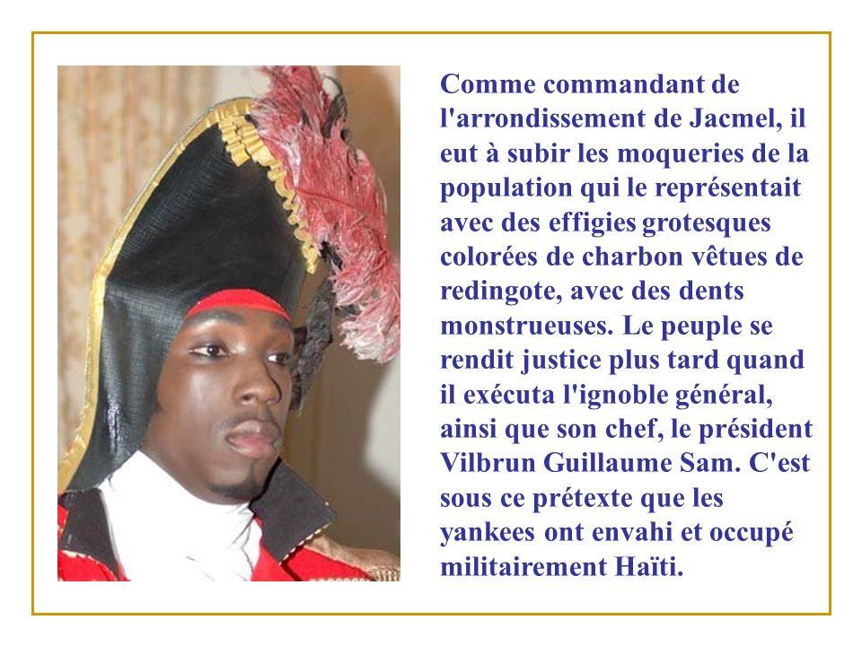 Comme commandant de l arrondissement de Jacmel, il eut à subir les moqueries de la population qui le représentait avec des effigies grotesques colorées de charbon vêtues de redingote, avec des dents monstrueuses.