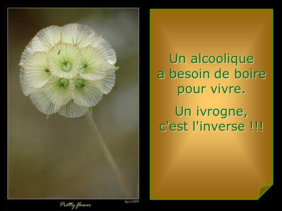 Un alcoolique a besoin de boire pour vivre.