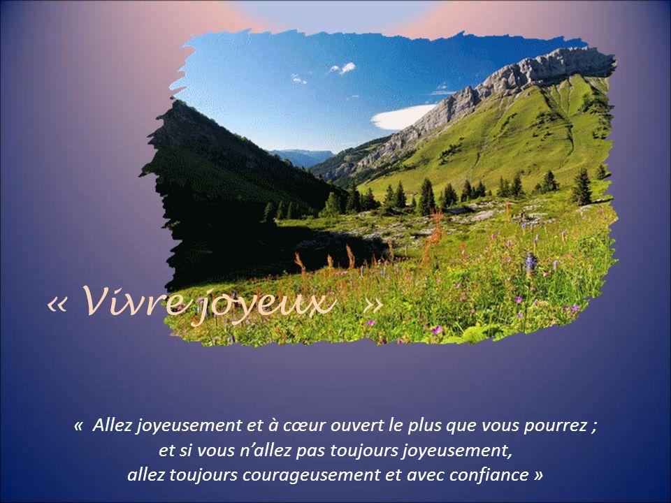 « Vivre joyeux » « Allez joyeusement et à cœur ouvert le plus que vous pourrez ; et si vous n'allez pas toujours joyeusement,