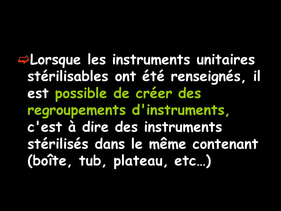 Lorsque les instruments unitaires stérilisables ont été renseignés, il est possible de créer des regroupements d instruments, c est à dire des instruments stérilisés dans le même contenant (boîte, tub, plateau, etc…)