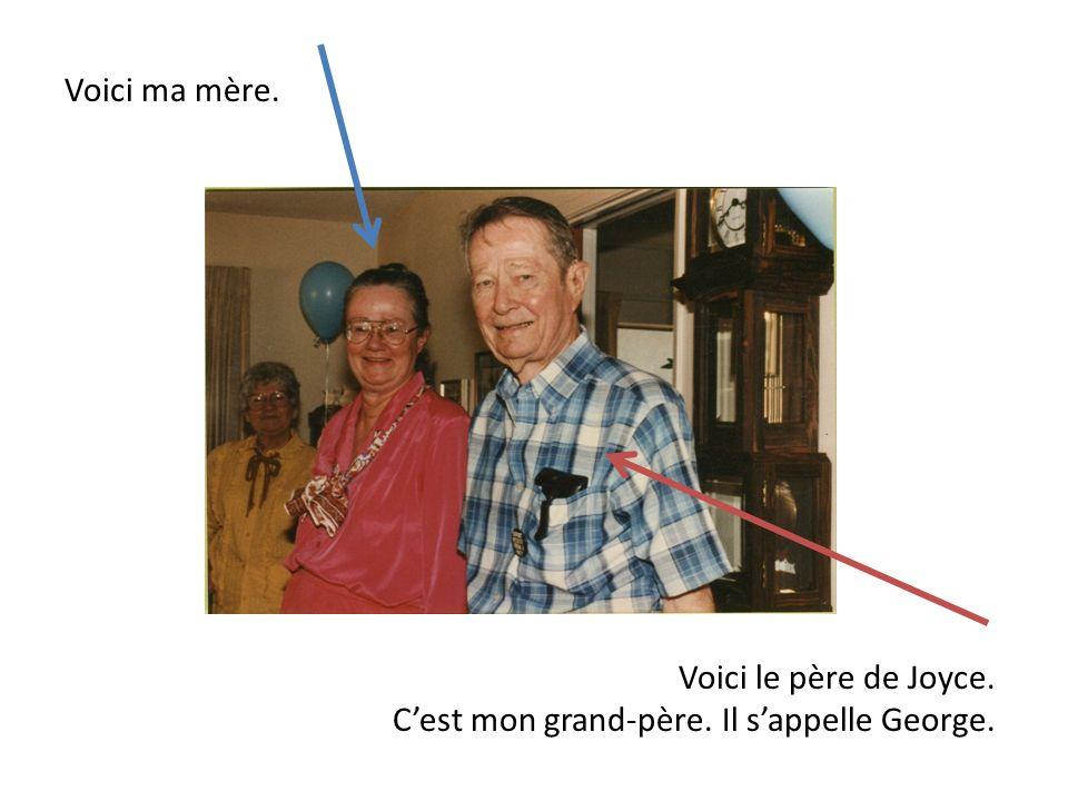 Voici ma mère. Voici le père de Joyce. C'est mon grand-père. Il s'appelle George.
