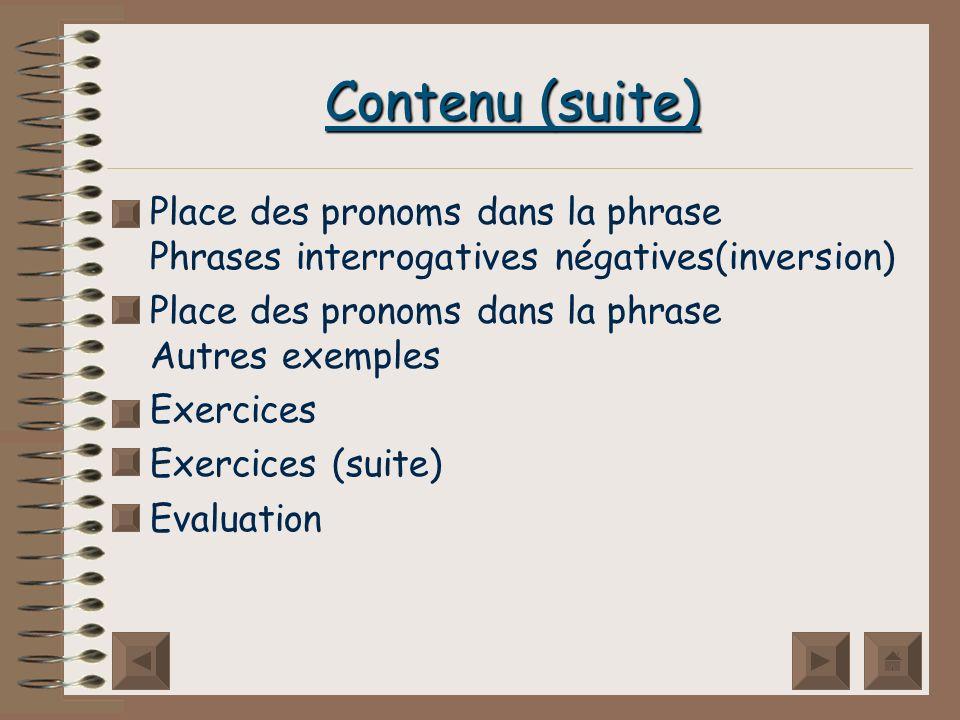 Contenu (suite) Place des pronoms dans la phrase Phrases interrogatives négatives(inversion) Place des pronoms dans la phrase Autres exemples.
