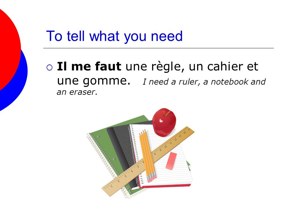 To tell what you need Il me faut une règle, un cahier et une gomme.