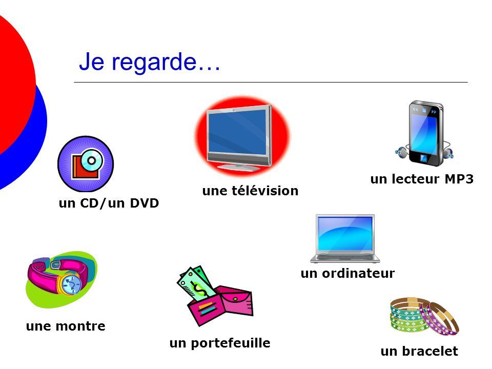 Je regarde… un lecteur MP3 une télévision un CD/un DVD un ordinateur