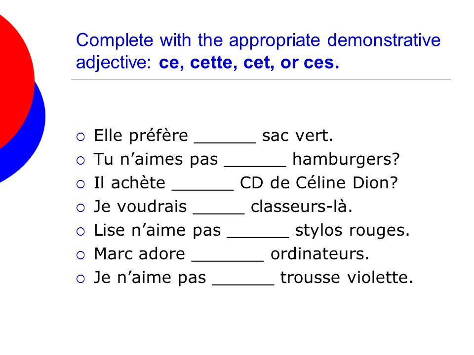 Complete with the appropriate demonstrative adjective: ce, cette, cet, or ces.