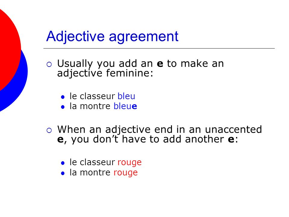 Adjective agreement Usually you add an e to make an adjective feminine: le classeur bleu. la montre bleue.