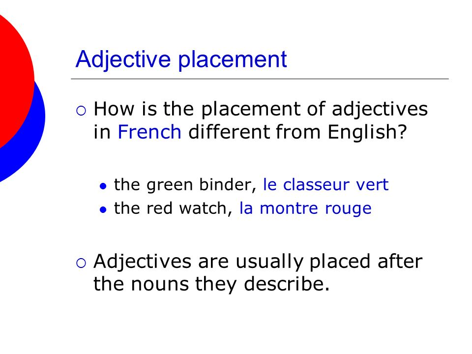 Adjective placement How is the placement of adjectives in French different from English the green binder, le classeur vert.