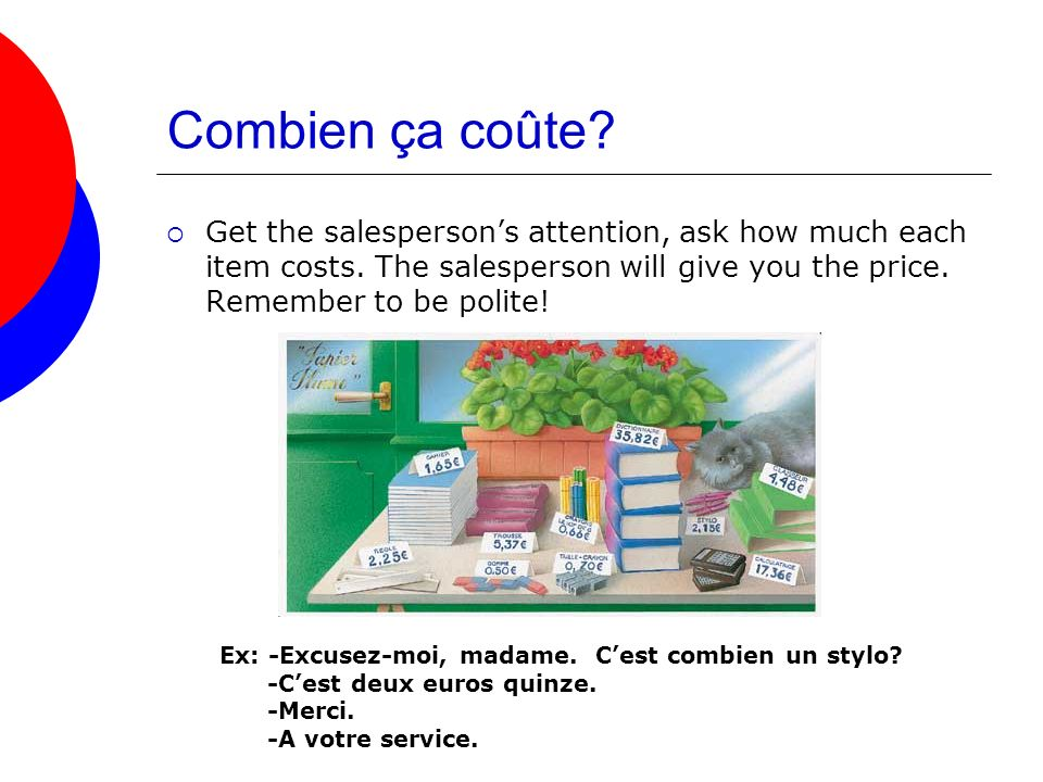 Combien ça coûte Get the salesperson's attention, ask how much each item costs. The salesperson will give you the price. Remember to be polite!